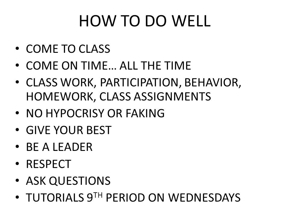 HOW TO DO WELL COME TO CLASS COME ON TIME… ALL THE TIME CLASS WORK, PARTICIPATION, BEHAVIOR, HOMEWORK, CLASS ASSIGNMENTS NO HYPOCRISY OR FAKING GIVE Y