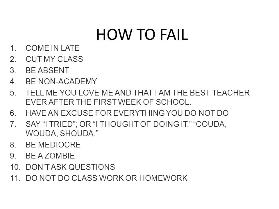 HOW TO FAIL 1. COME IN LATE 2. CUT MY CLASS 3. BE ABSENT 4. BE NON-ACADEMY 5. TELL ME YOU LOVE ME AND THAT I AM THE BEST TEACHER EVER AFTER THE FIRST