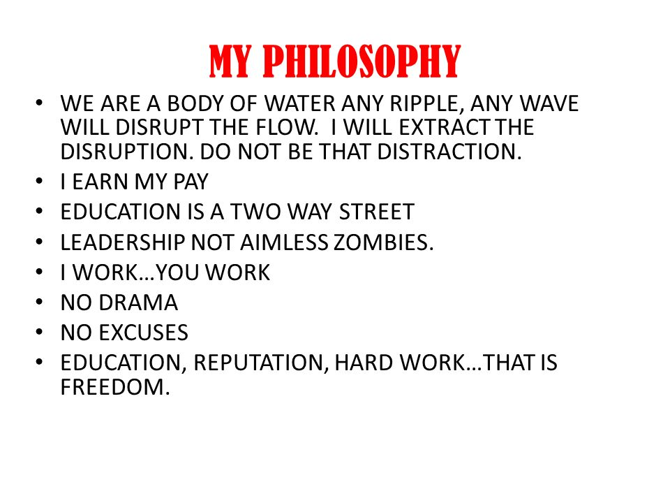 MY PHILOSOPHY WE ARE A BODY OF WATER ANY RIPPLE, ANY WAVE WILL DISRUPT THE FLOW. I WILL EXTRACT THE DISRUPTION. DO NOT BE THAT DISTRACTION. I EARN MY