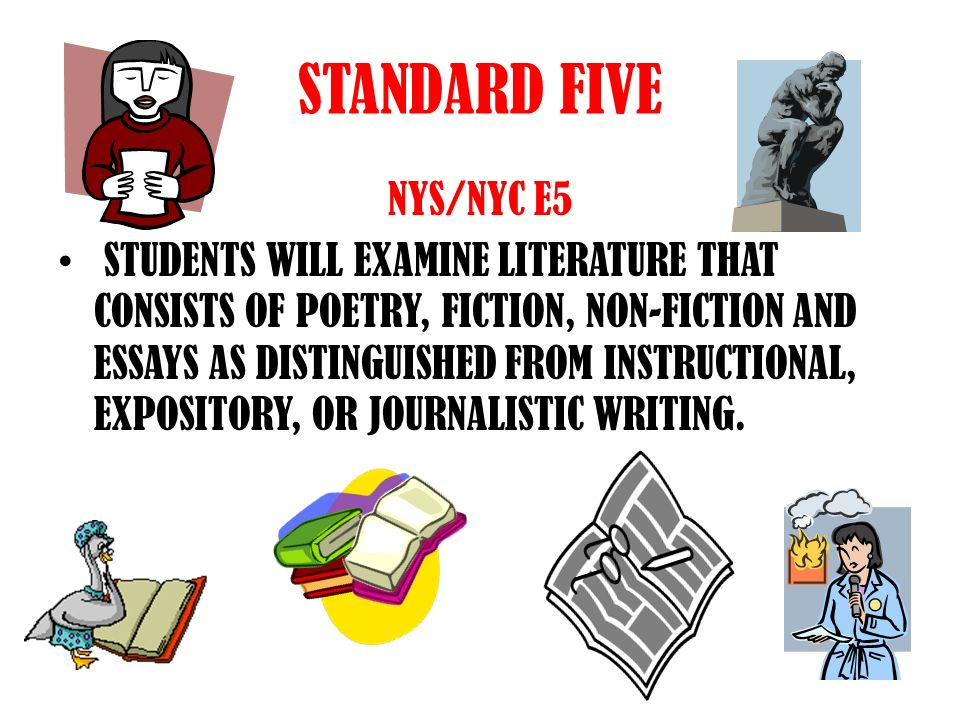 STANDARD FIVE NYS/NYC E5 STUDENTS WILL EXAMINE LITERATURE THAT CONSISTS OF POETRY, FICTION, NON-FICTION AND ESSAYS AS DISTINGUISHED FROM INSTRUCTIONAL