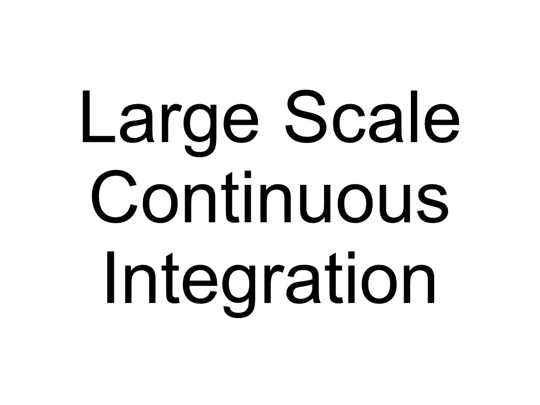 Large Scale Continuous Integration