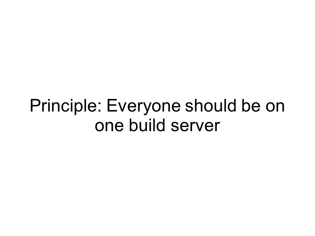 Principle: Everyone should be on one build server