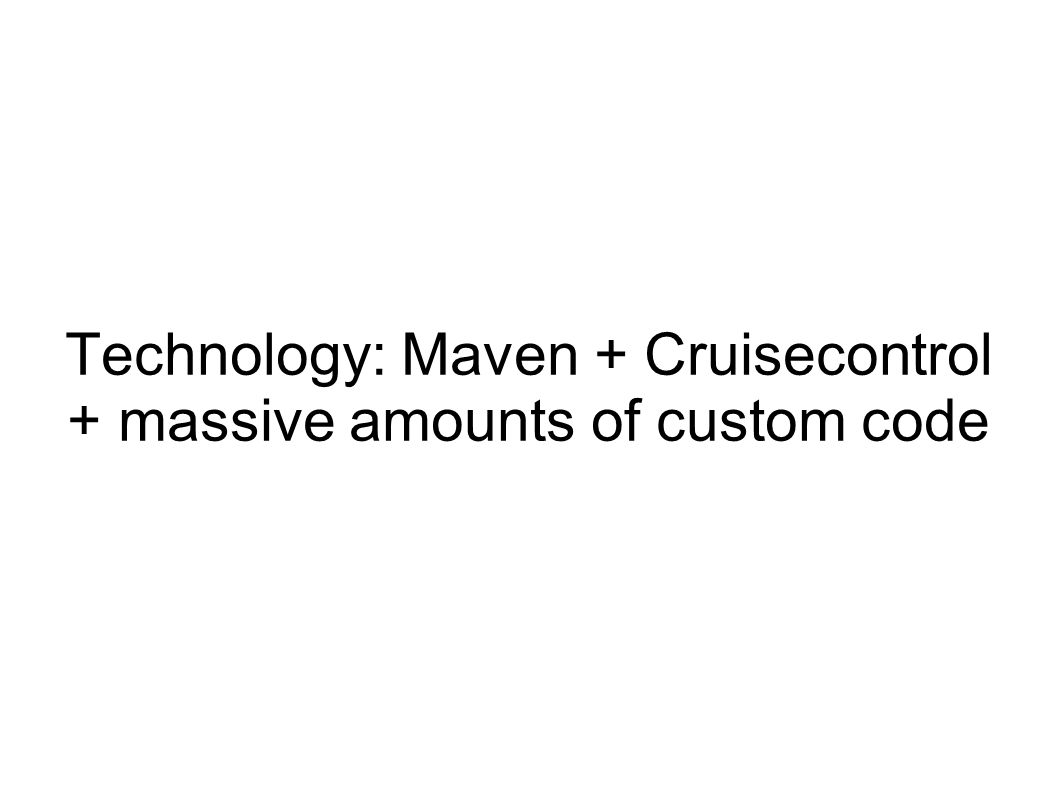 Technology: Maven + Cruisecontrol + massive amounts of custom code