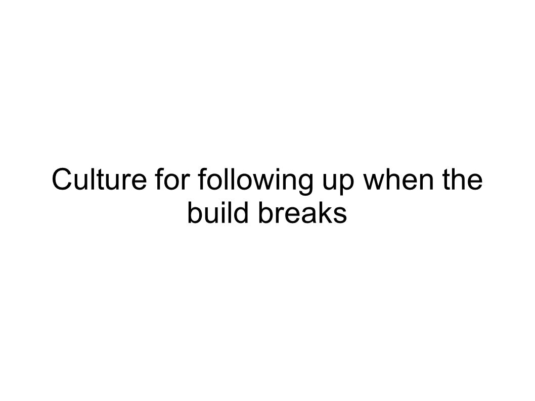 Culture for following up when the build breaks