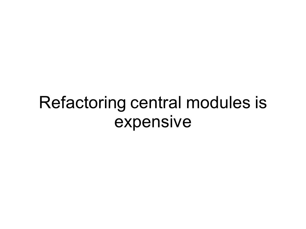 Refactoring central modules is expensive