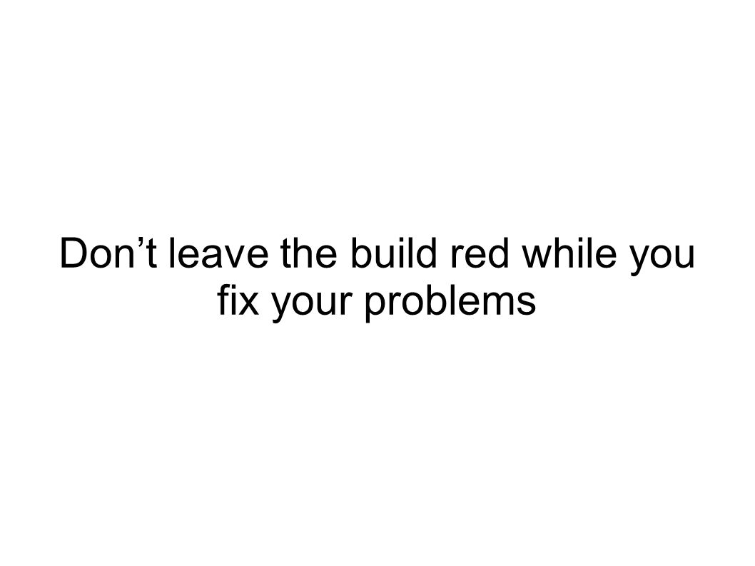 Dont leave the build red while you fix your problems