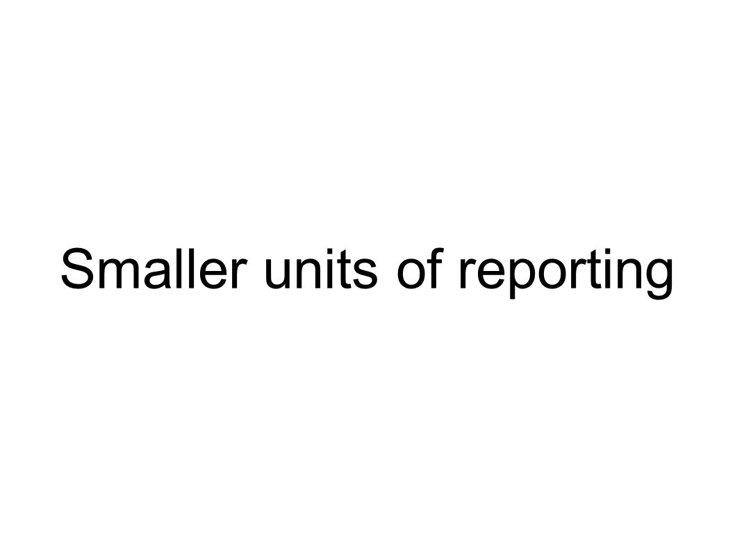 Smaller units of reporting