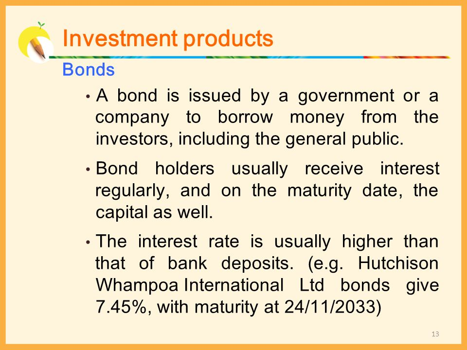 Bonds A bond is issued by a government or a company to borrow money from the investors, including the general public. Bond holders usually receive int