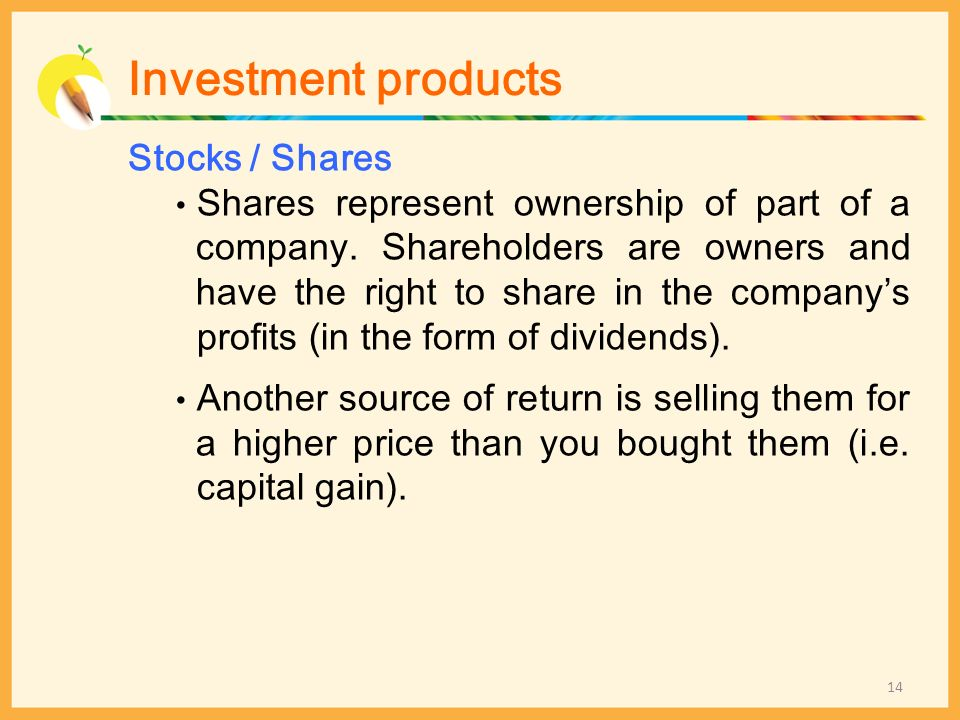 Stocks / Shares Shares represent ownership of part of a company. Shareholders are owners and have the right to share in the companys profits (in the f