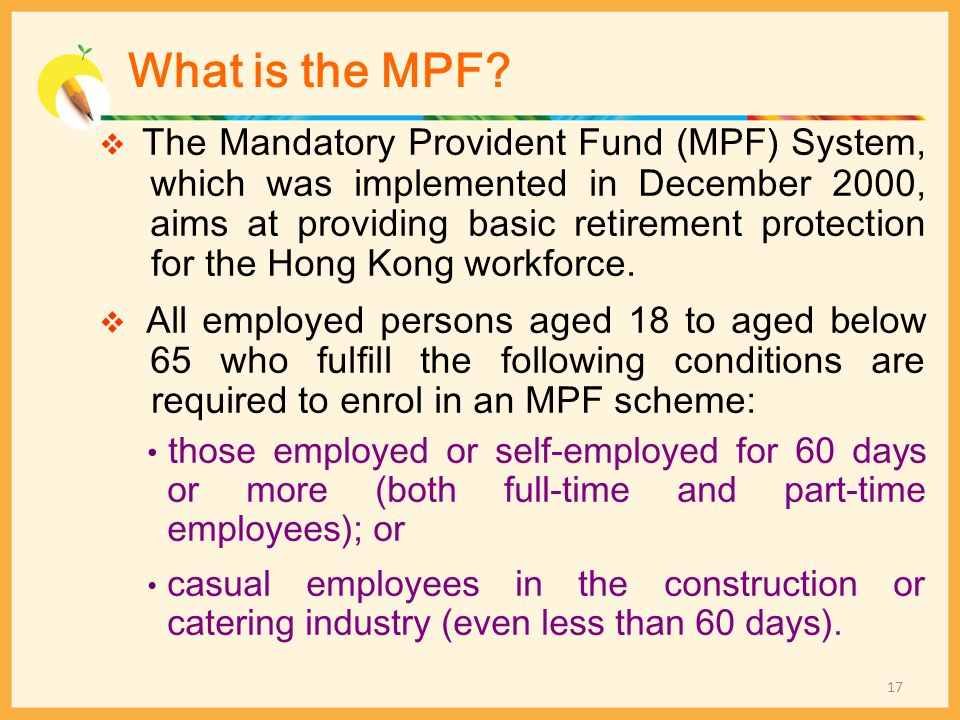 What is the MPF? The Mandatory Provident Fund (MPF) System, which was implemented in December 2000, aims at providing basic retirement protection for