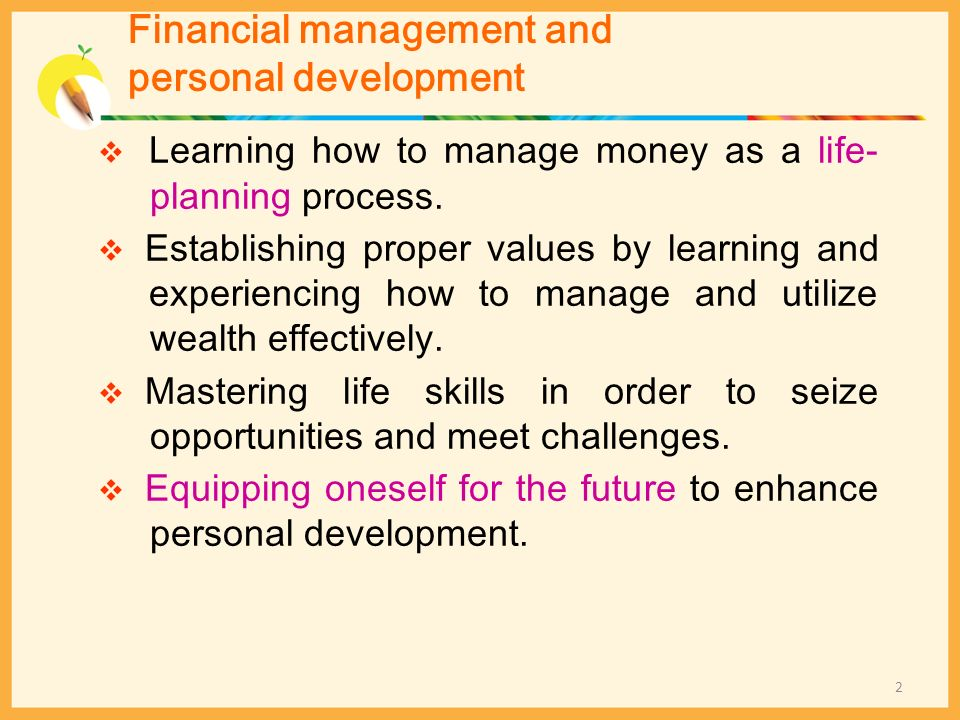 Learning how to manage money as a life- planning process. Establishing proper values by learning and experiencing how to manage and utilize wealth eff