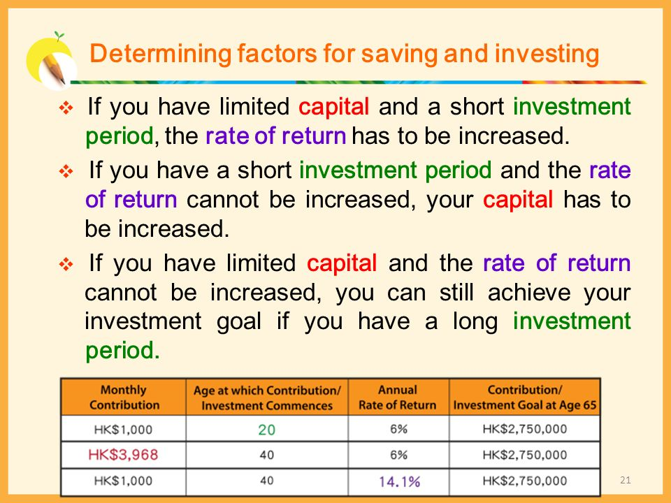 Determining factors for saving and investing If you have limited capital and a short investment period, the rate of return has to be increased. If you