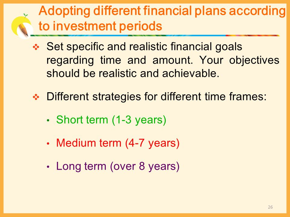 Adopting different financial plans according to investment periods Set specific and realistic financial goals regarding time and amount. Your objectiv