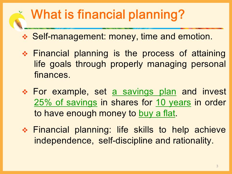 What is financial planning? Self-management: money, time and emotion. Financial planning is the process of attaining life goals through properly manag