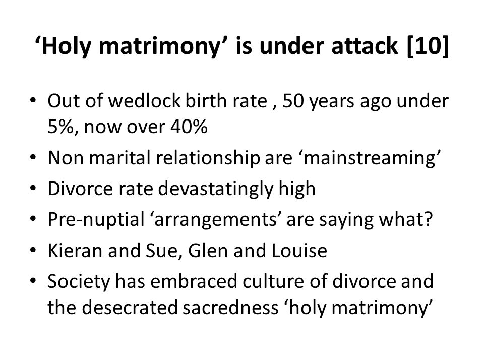 Holy matrimony is under attack [10] Out of wedlock birth rate, 50 years ago under 5%, now over 40% Non marital relationship are mainstreaming Divorce rate devastatingly high Pre-nuptial arrangements are saying what.