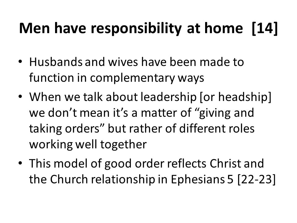 Men have responsibility at home [14] Husbands and wives have been made to function in complementary ways When we talk about leadership [or headship] we dont mean its a matter of giving and taking orders but rather of different roles working well together This model of good order reflects Christ and the Church relationship in Ephesians 5 [22-23]