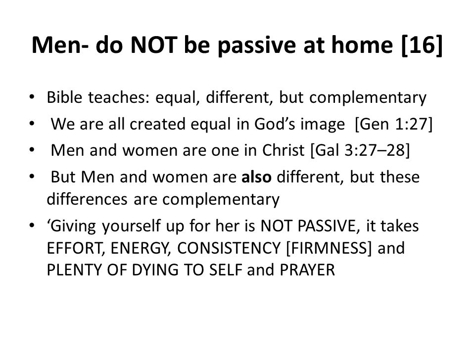 Men- do NOT be passive at home [16] Bible teaches: equal, different, but complementary We are all created equal in Gods image [Gen 1:27] Men and women are one in Christ [Gal 3:27–28] But Men and women are also different, but these differences are complementary Giving yourself up for her is NOT PASSIVE, it takes EFFORT, ENERGY, CONSISTENCY [FIRMNESS] and PLENTY OF DYING TO SELF and PRAYER