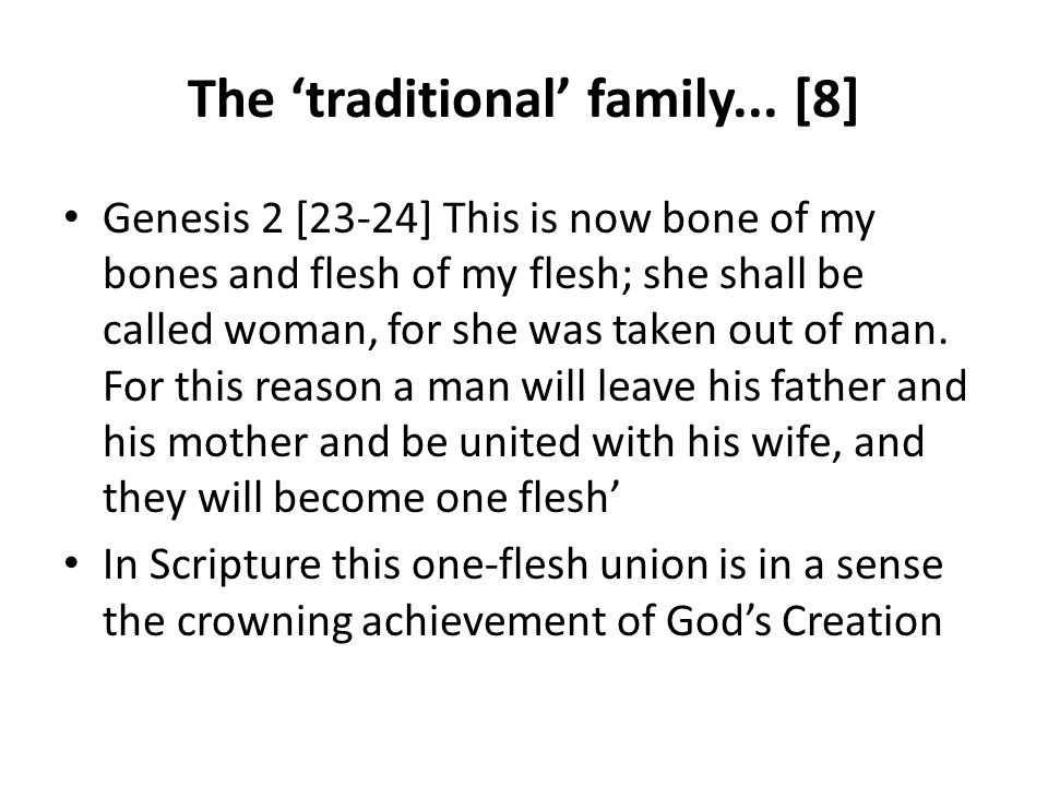 The traditional family... [8] Genesis 2 [23-24] This is now bone of my bones and flesh of my flesh; she shall be called woman, for she was taken out o