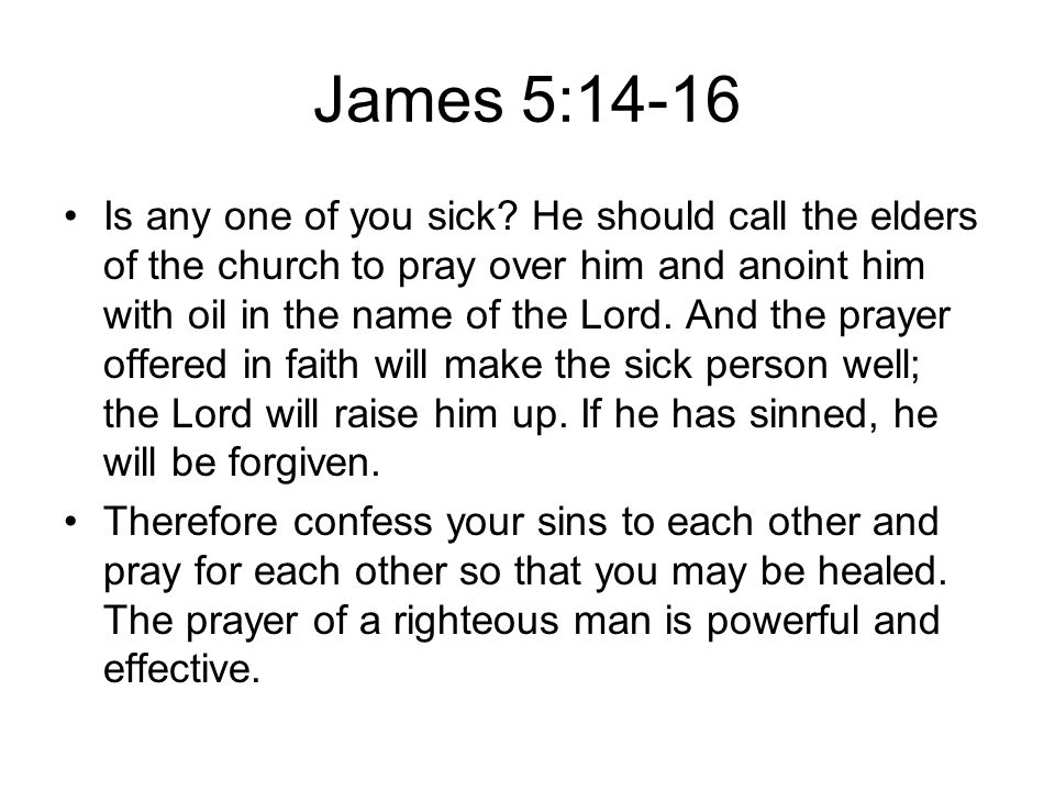 James 5:14-16 Is any one of you sick? He should call the elders of the church to pray over him and anoint him with oil in the name of the Lord. And th