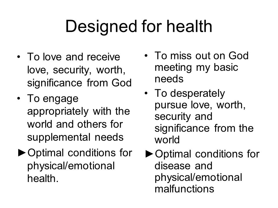 Designed for health To love and receive love, security, worth, significance from God To engage appropriately with the world and others for supplementa