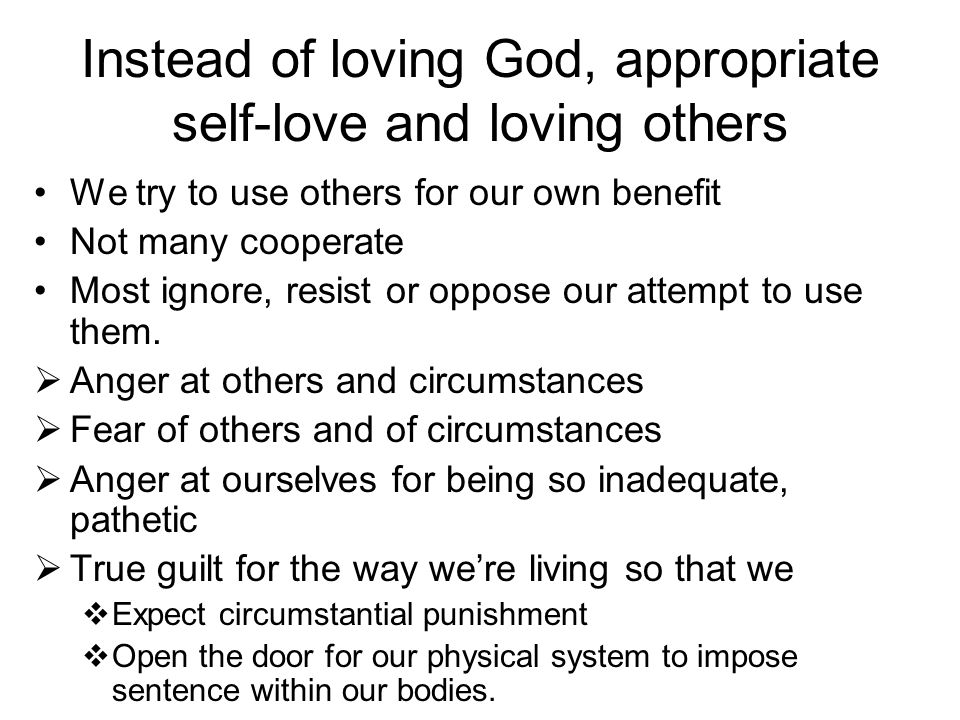 Instead of loving God, appropriate self-love and loving others We try to use others for our own benefit Not many cooperate Most ignore, resist or oppo