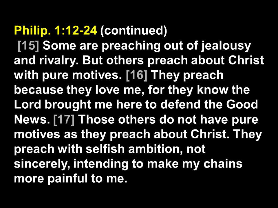 Philip. 1:12-24 (continued) [15] Some are preaching out of jealousy and rivalry. But others preach about Christ with pure motives. [16] They preach be