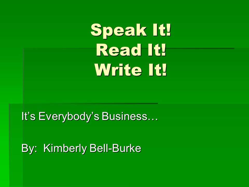 Speak It! Read It! Write It! Its Everybodys Business… By: Kimberly Bell-Burke