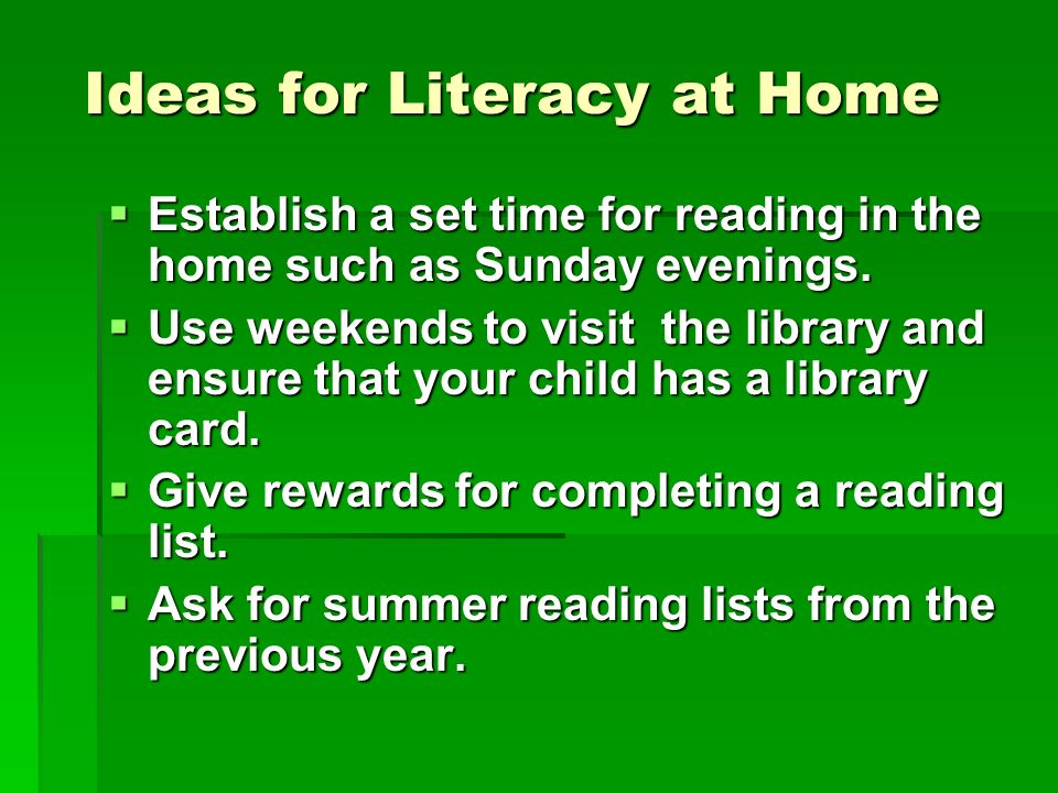 Ideas for Literacy at Home Ideas for Literacy at Home Establish a set time for reading in the home such as Sunday evenings.