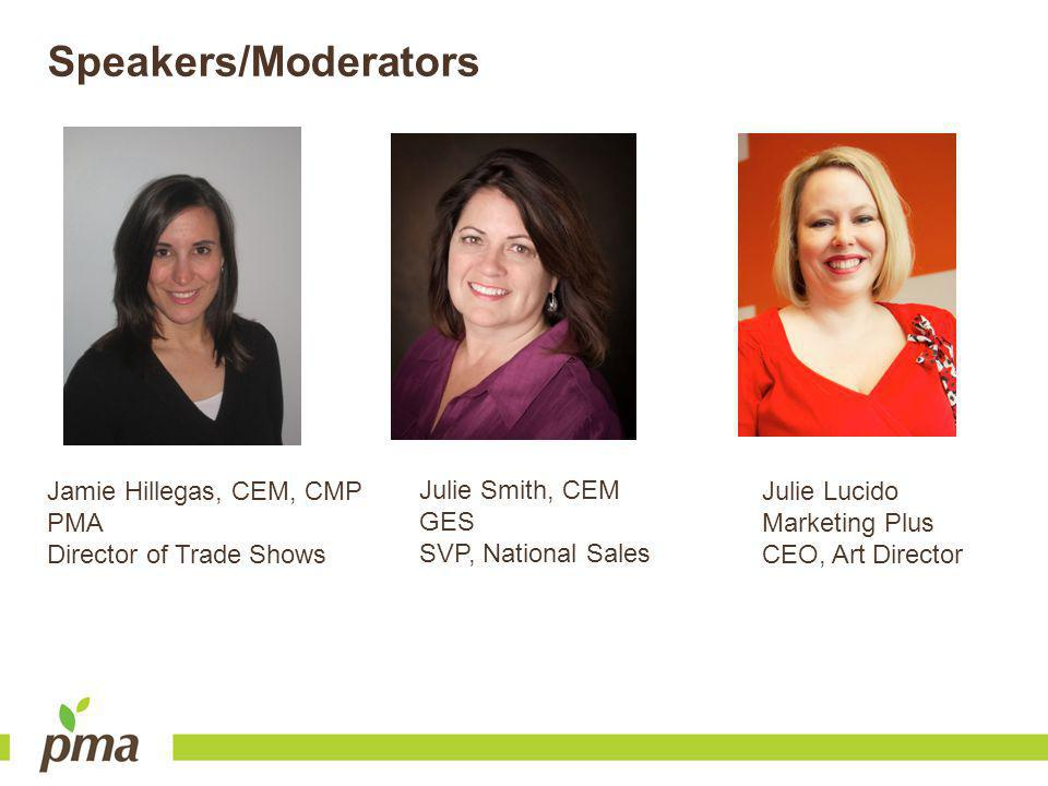 Speakers/Moderators Jamie Hillegas, CEM, CMP PMA Director of Trade Shows Julie Lucido Marketing Plus CEO, Art Director Julie Smith, CEM GES SVP, National Sales