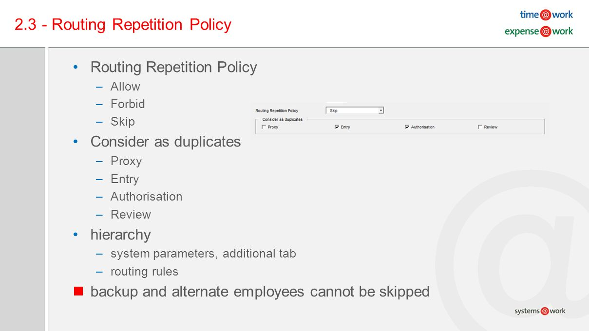 2.3 - Routing Repetition Policy Routing Repetition Policy –Allow –Forbid –Skip Consider as duplicates –Proxy –Entry –Authorisation –Review hierarchy –system parameters, additional tab –routing rules backup and alternate employees cannot be skipped