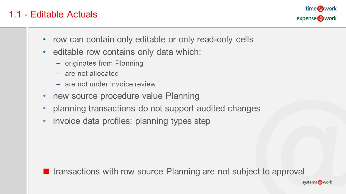 1.1 - Editable Actuals row can contain only editable or only read-only cells editable row contains only data which: –originates from Planning –are not allocated –are not under invoice review new source procedure value Planning planning transactions do not support audited changes invoice data profiles; planning types step transactions with row source Planning are not subject to approval