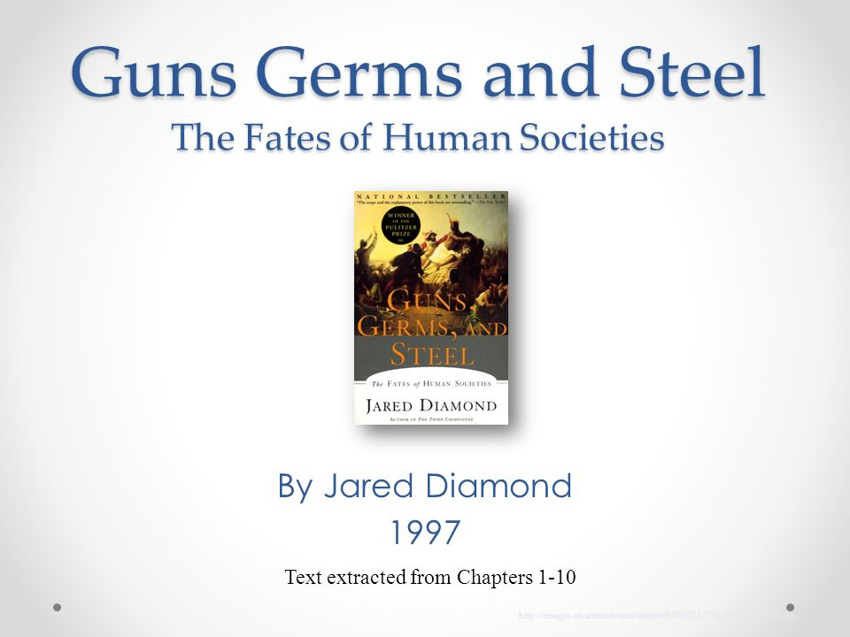 Guns Germs and Steel The Fates of Human Societies By Jared Diamond 1997 Text extracted from Chapters 1-10 http://images-eu.amazon.com/images/P/0393317