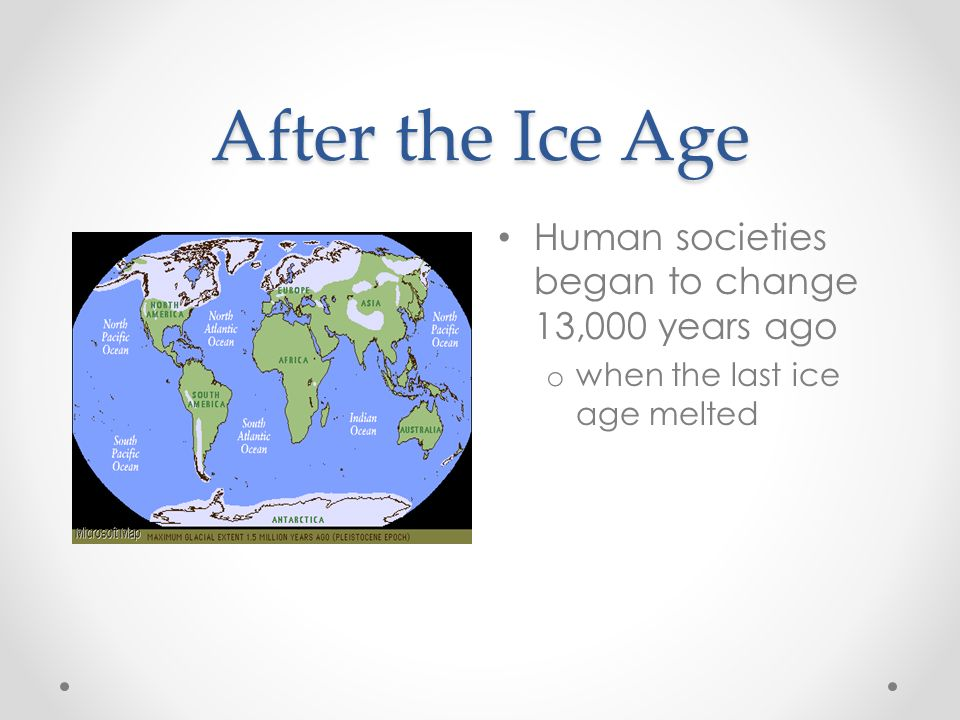 After the Ice Age Human societies began to change 13,000 years ago o when the last ice age melted
