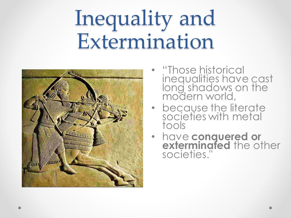 Inequality and Extermination Those historical inequalities have cast long shadows on the modern world, because the literate societies with metal tools