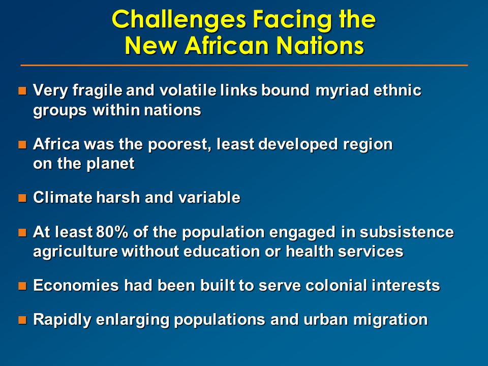Challenges Facing the New African Nations Very fragile and volatile links bound myriad ethnic groups within nations Very fragile and volatile links bo