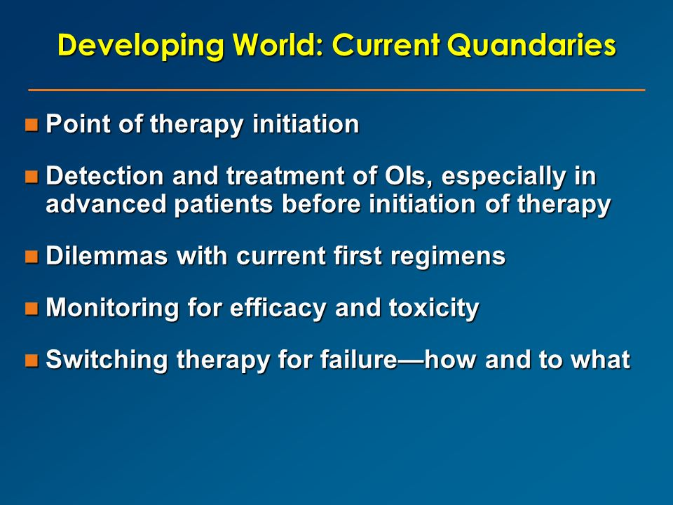 Developing World: Current Quandaries Point of therapy initiation Point of therapy initiation Detection and treatment of OIs, especially in advanced pa