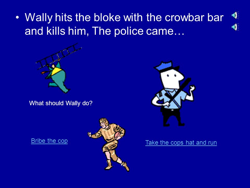 Wally threw the next punch and gets him in the face, the bloke gets extremely agro and puts you in a head lock, Wally can see two weapons, a plastic c