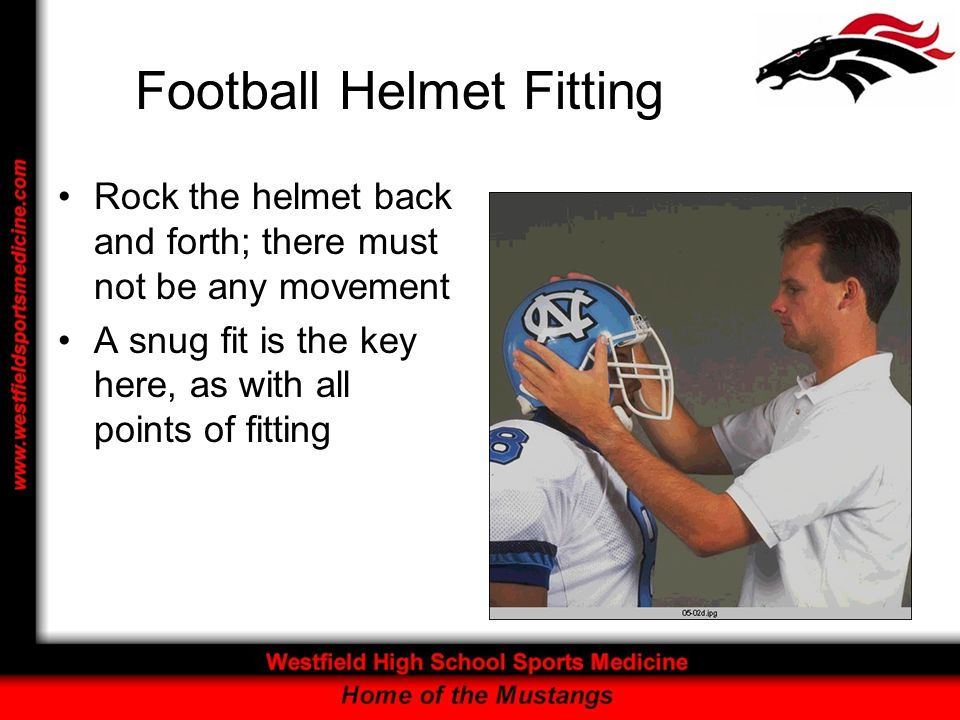 Football Helmet Fitting Rock the helmet back and forth; there must not be any movement A snug fit is the key here, as with all points of fitting
