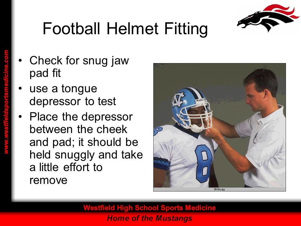 Football Helmet Fitting Check for snug jaw pad fit use a tongue depressor to test Place the depressor between the cheek and pad; it should be held snu