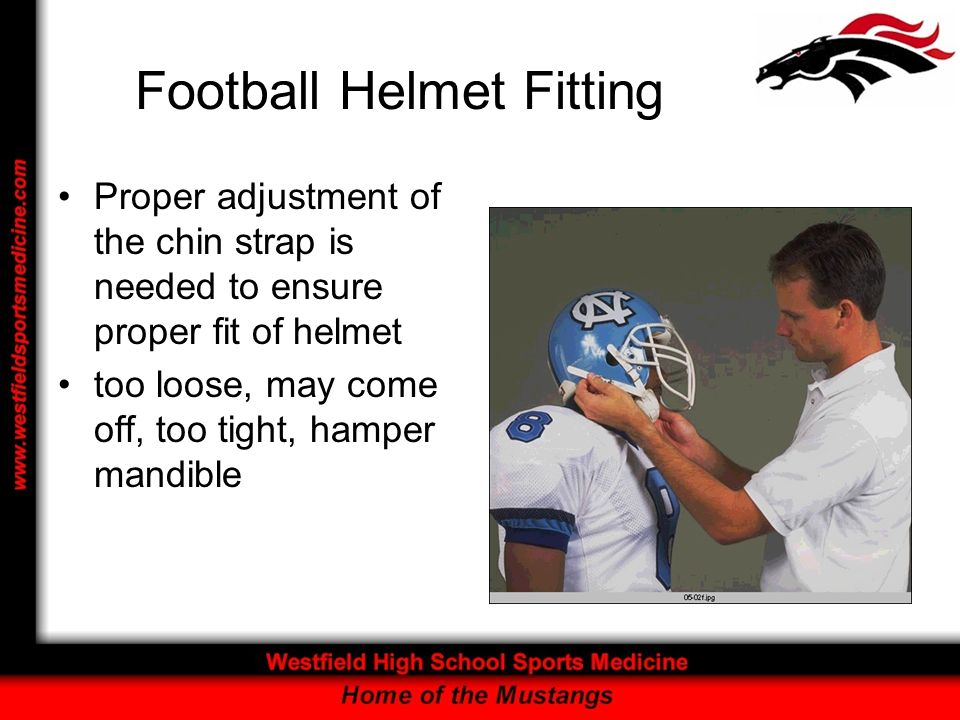 Football Helmet Fitting Proper adjustment of the chin strap is needed to ensure proper fit of helmet too loose, may come off, too tight, hamper mandib