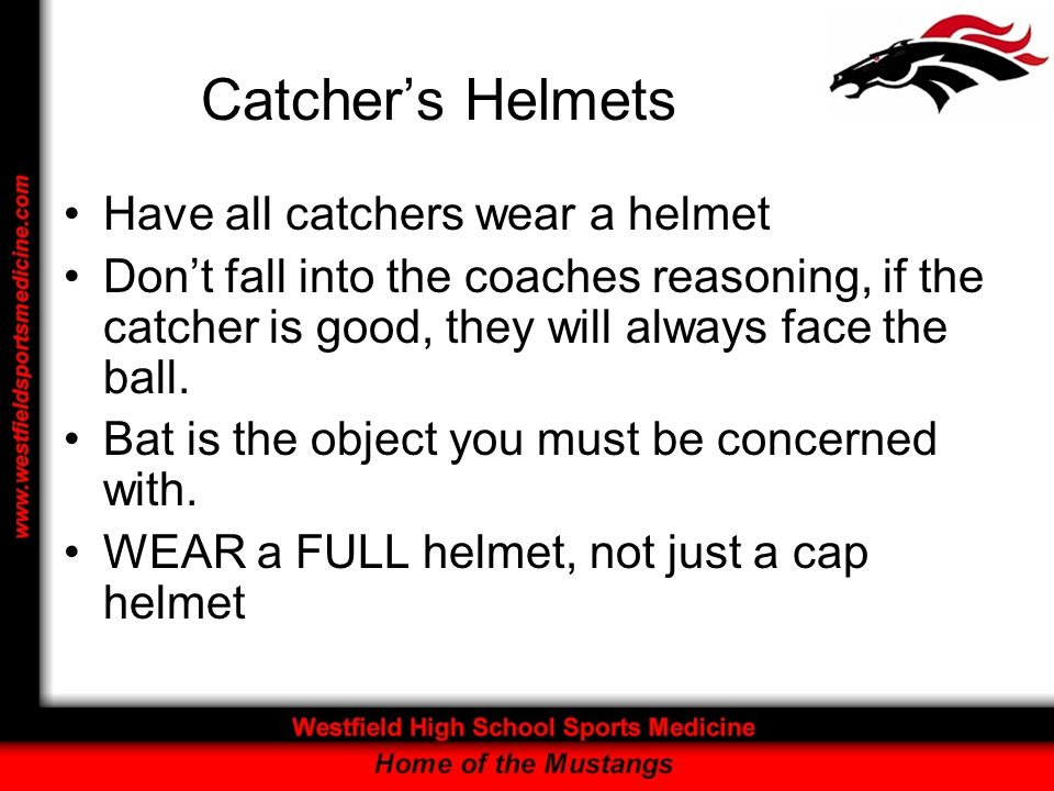 Catchers Helmets Have all catchers wear a helmet Dont fall into the coaches reasoning, if the catcher is good, they will always face the ball. Bat is