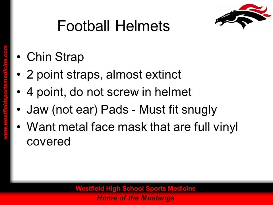 Football Helmets Chin Strap 2 point straps, almost extinct 4 point, do not screw in helmet Jaw (not ear) Pads - Must fit snugly Want metal face mask t