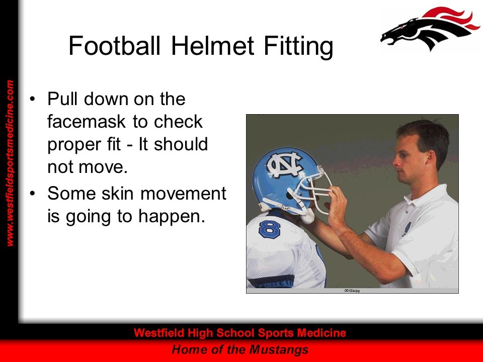 Football Helmet Fitting Pull down on the facemask to check proper fit - It should not move. Some skin movement is going to happen.