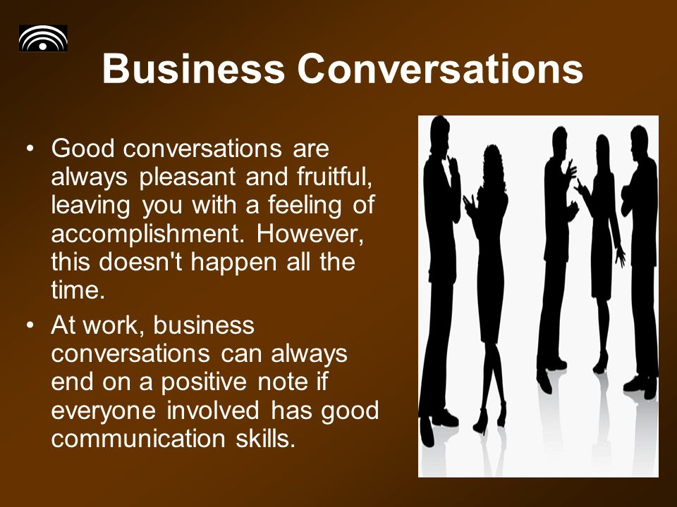 Business Conversations Good conversations are always pleasant and fruitful, leaving you with a feeling of accomplishment.