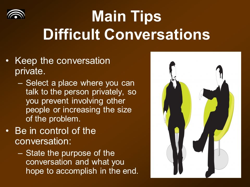 Main Tips Difficult Conversations Keep the conversation private.