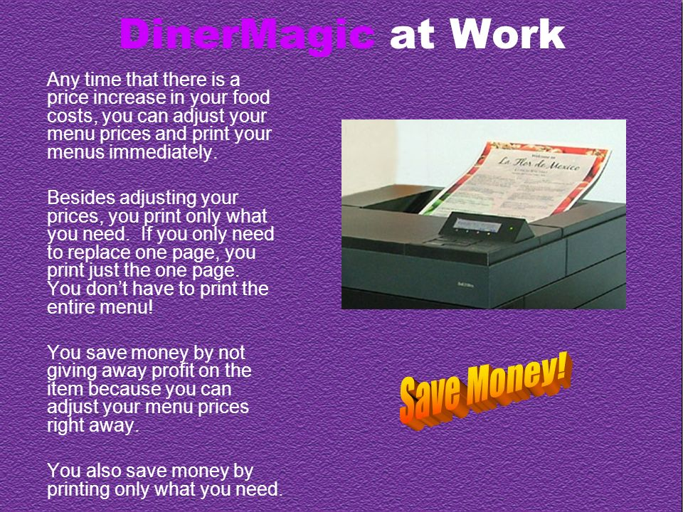 DinerMagic at Work Any time that there is a price increase in your food costs, you can adjust your menu prices and print your menus immediately.