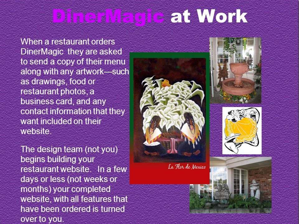 DinerMagic at Work When a restaurant orders DinerMagic they are asked to send a copy of their menu along with any artworksuch as drawings, food or restaurant photos, a business card, and any contact information that they want included on their website.
