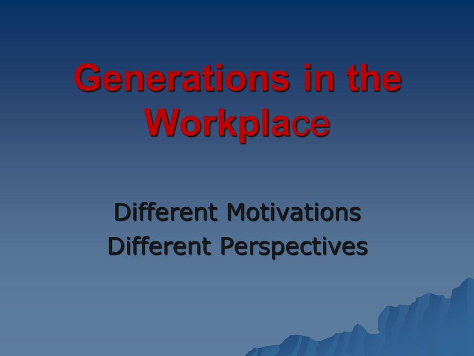 Generations in the Workplace Different Motivations Different Perspectives