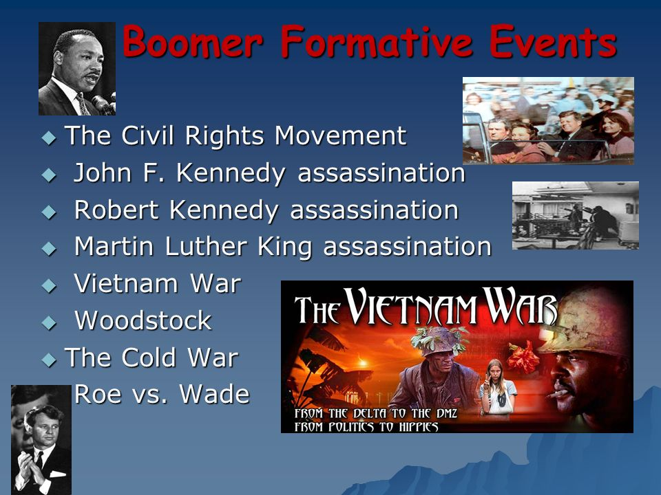 Boomer Formative Events The Civil Rights Movement The Civil Rights Movement John F. Kennedy assassination John F. Kennedy assassination Robert Kennedy