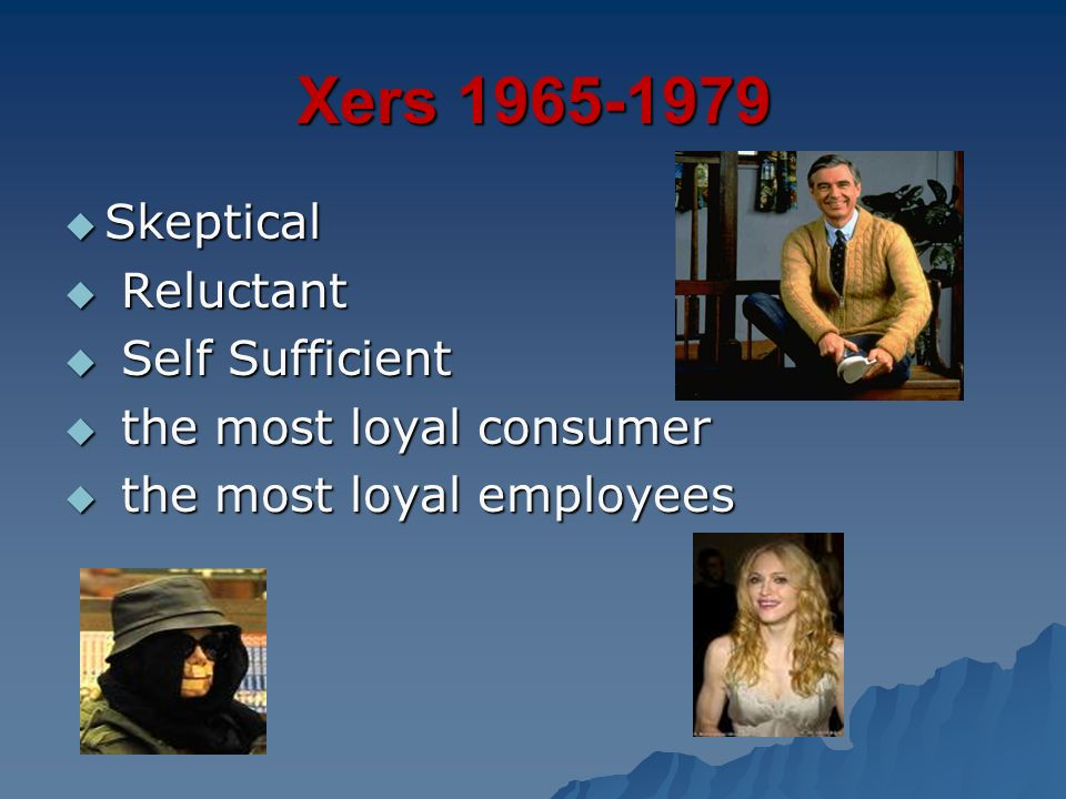 Xers 1965-1979 Skeptical Skeptical Reluctant Reluctant Self Sufficient Self Sufficient the most loyal consumer the most loyal consumer the most loyal